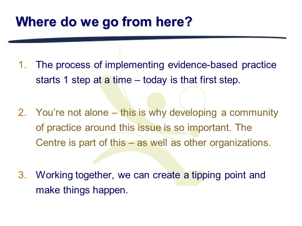 3/28/2017 Where do we go from here The process of implementing evidence-based practice starts 1 step at a time – today is that first step.