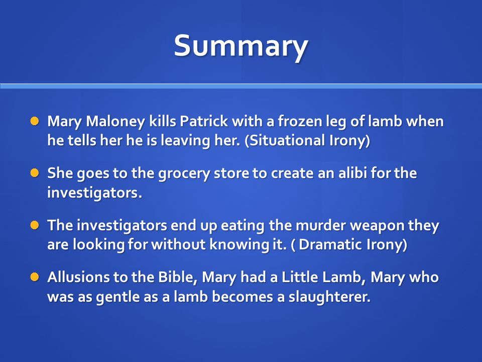 Summary Mary Maloney kills Patrick with a frozen leg of lamb when he tells her he is leaving her. (Situational Irony)