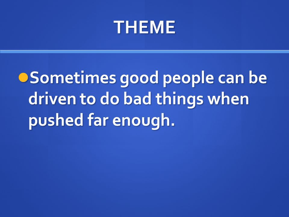 THEME Sometimes good people can be driven to do bad things when pushed far enough.