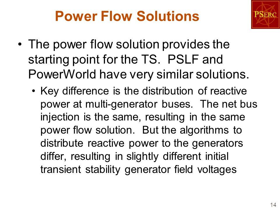 Power Flow Solutions The power flow solution provides the starting point for the TS. PSLF and PowerWorld have very similar solutions.