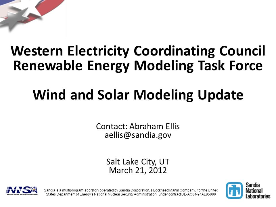Western Electricity Coordinating Council Renewable Energy Modeling Task Force Wind and Solar Modeling Update Contact: Abraham Ellis aellis@sandia.gov Salt Lake City, UT March 21, 2012