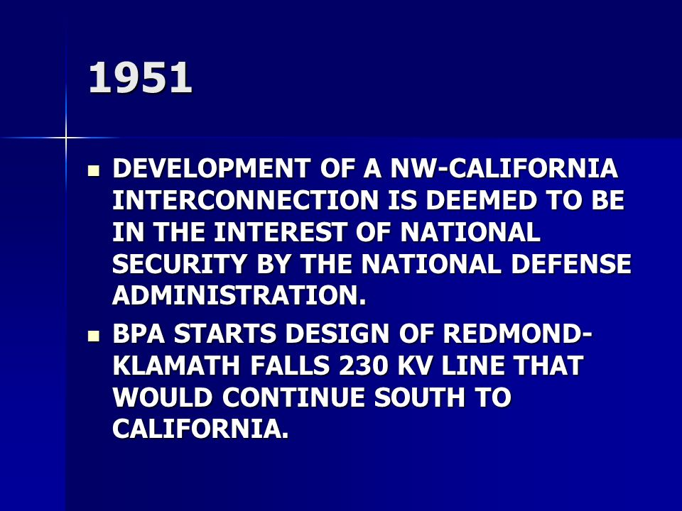 1951 DEVELOPMENT OF A NW-CALIFORNIA INTERCONNECTION IS DEEMED TO BE IN THE INTEREST OF NATIONAL SECURITY BY THE NATIONAL DEFENSE ADMINISTRATION.