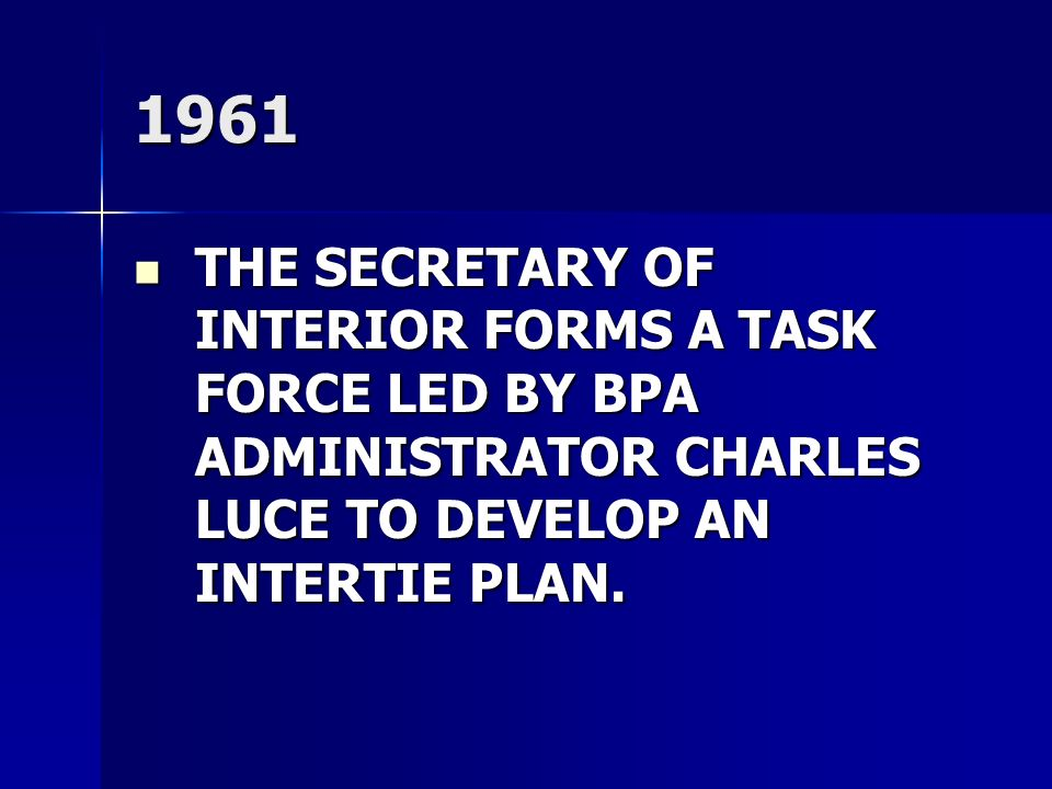 1961 THE SECRETARY OF INTERIOR FORMS A TASK FORCE LED BY BPA ADMINISTRATOR CHARLES LUCE TO DEVELOP AN INTERTIE PLAN.