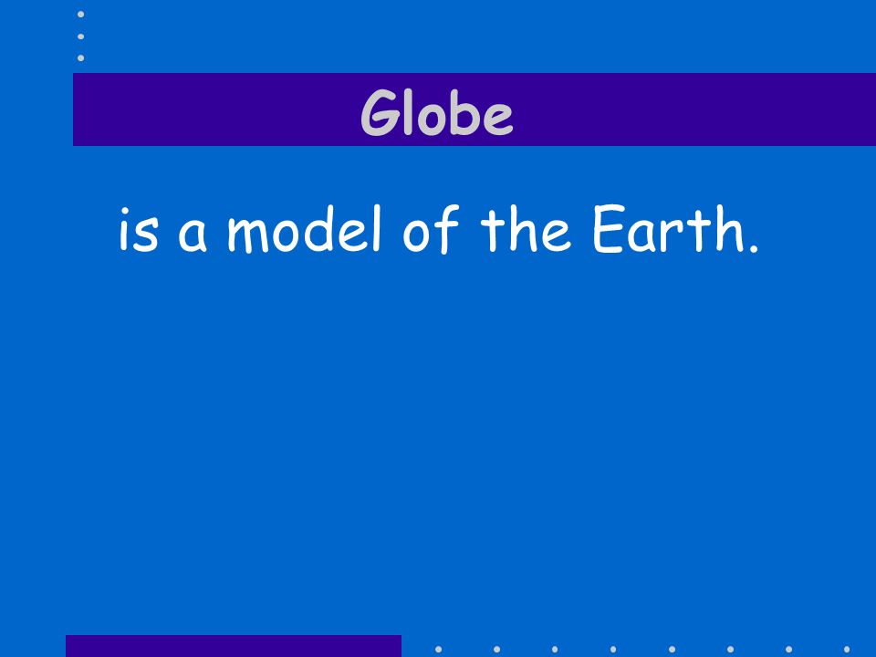 Globe is a model of the Earth.