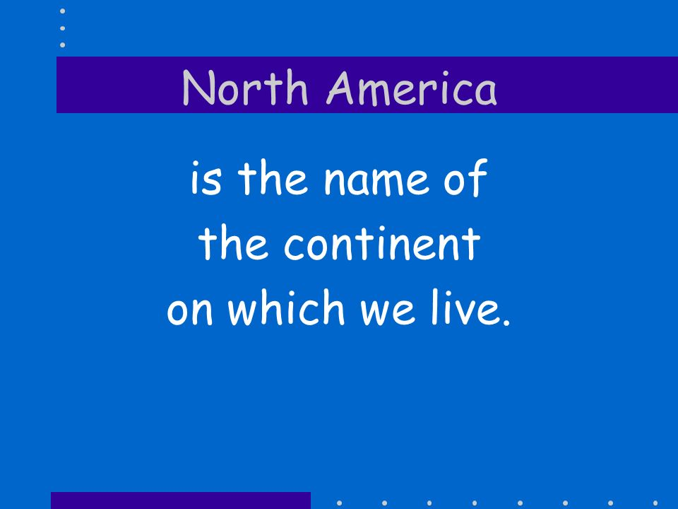 North America is the name of the continent on which we live.