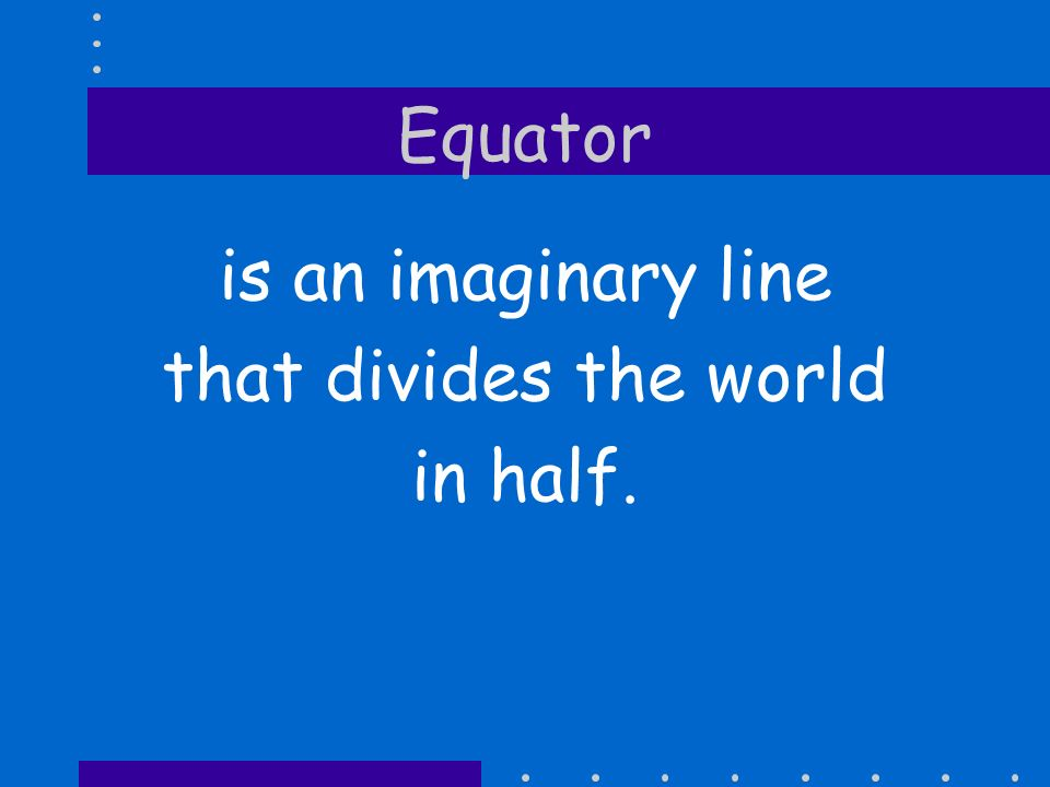 Equator is an imaginary line that divides the world in half.