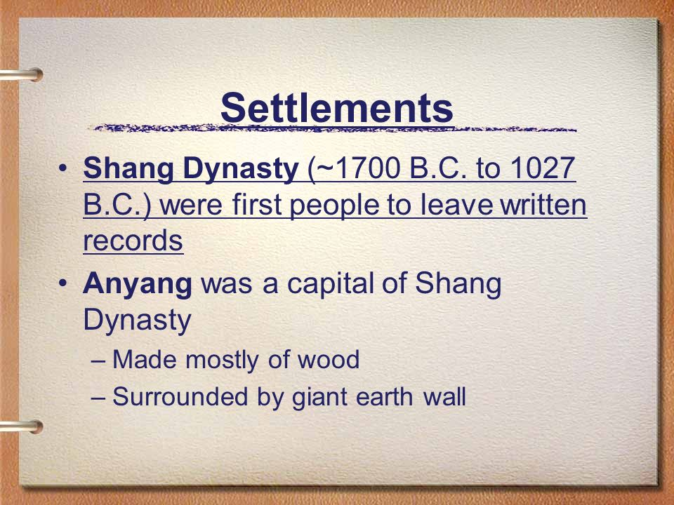 Settlements Shang Dynasty (~1700 B.C. to 1027 B.C.) were first people to leave written records. Anyang was a capital of Shang Dynasty.