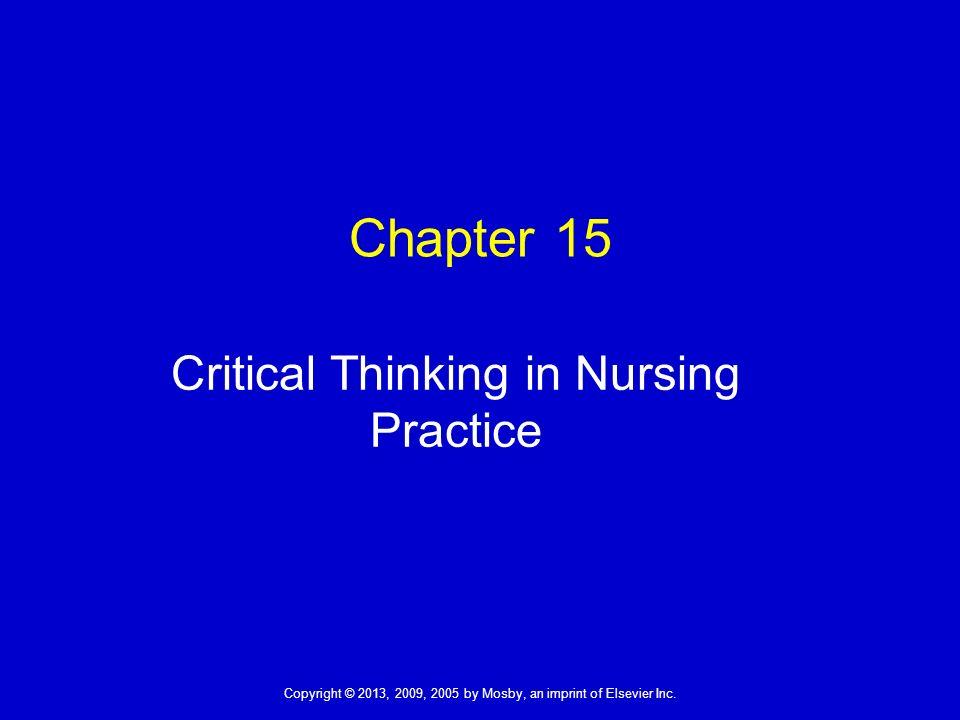 chapter 15 critical thinking in nursing practice Critical thinking attitude: original thinking you find solutions outside of the standard routines of care while keeping standards of practice ______ is a motivator that helps you think of options and unique approaches.