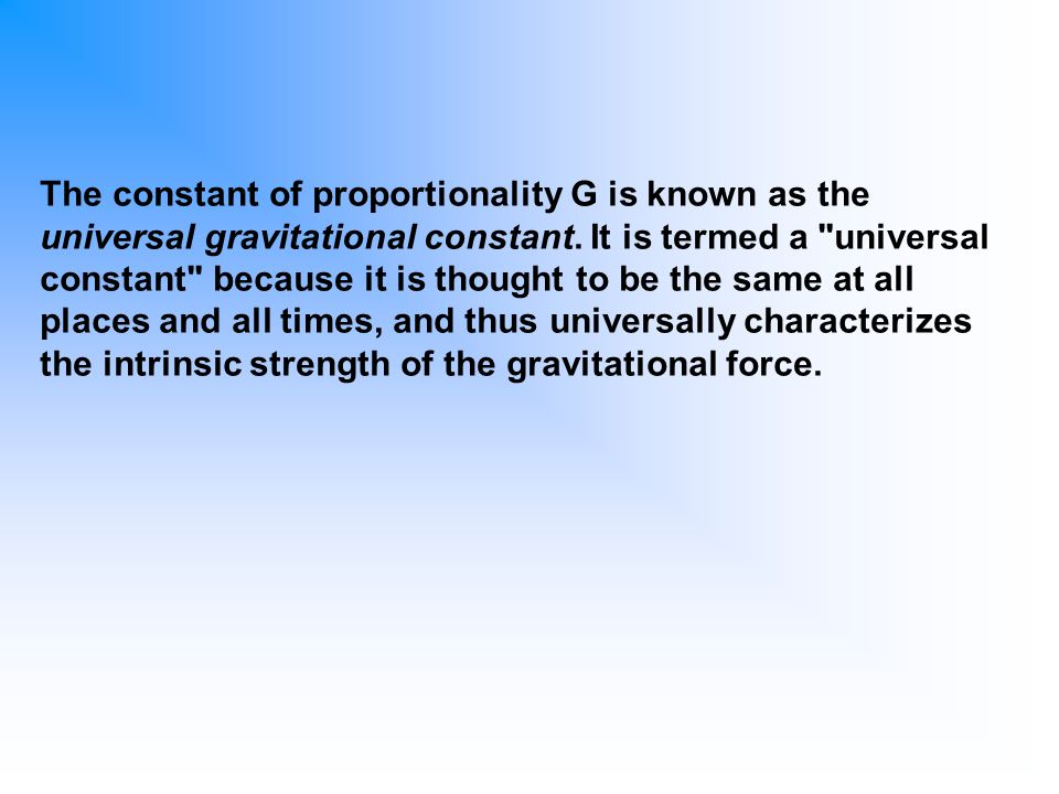 The constant of proportionality G is known as the universal gravitational constant.