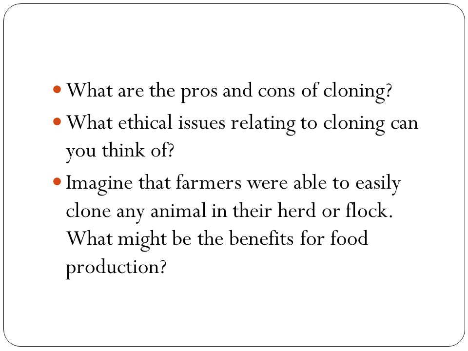 what issues involve problems with consent of cloning The ethics of research on human subjects suggest three sorts of problems that would arise in cloning-to-produce-children: (1) problems of safety (2) a special problem of consent and (3) problems of exploitation of women and the just distribution of risk we shall consider each in turn.