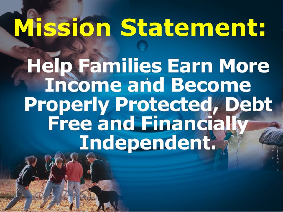 Mission Statement: Help Families Earn More Income and Become Properly Protected, Debt Free and Financially Independent.