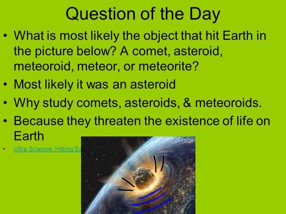 Question of the Day What is most likely the object that hit Earth in the picture below A comet, asteroid, meteoroid, meteor, or meteorite