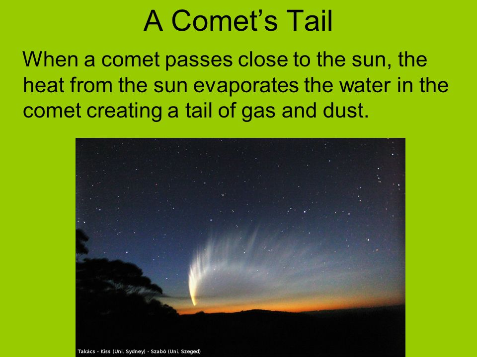 A Comet's Tail When a comet passes close to the sun, the heat from the sun evaporates the water in the comet creating a tail of gas and dust.