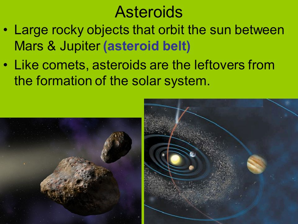 Asteroids Large rocky objects that orbit the sun between Mars & Jupiter (asteroid belt)