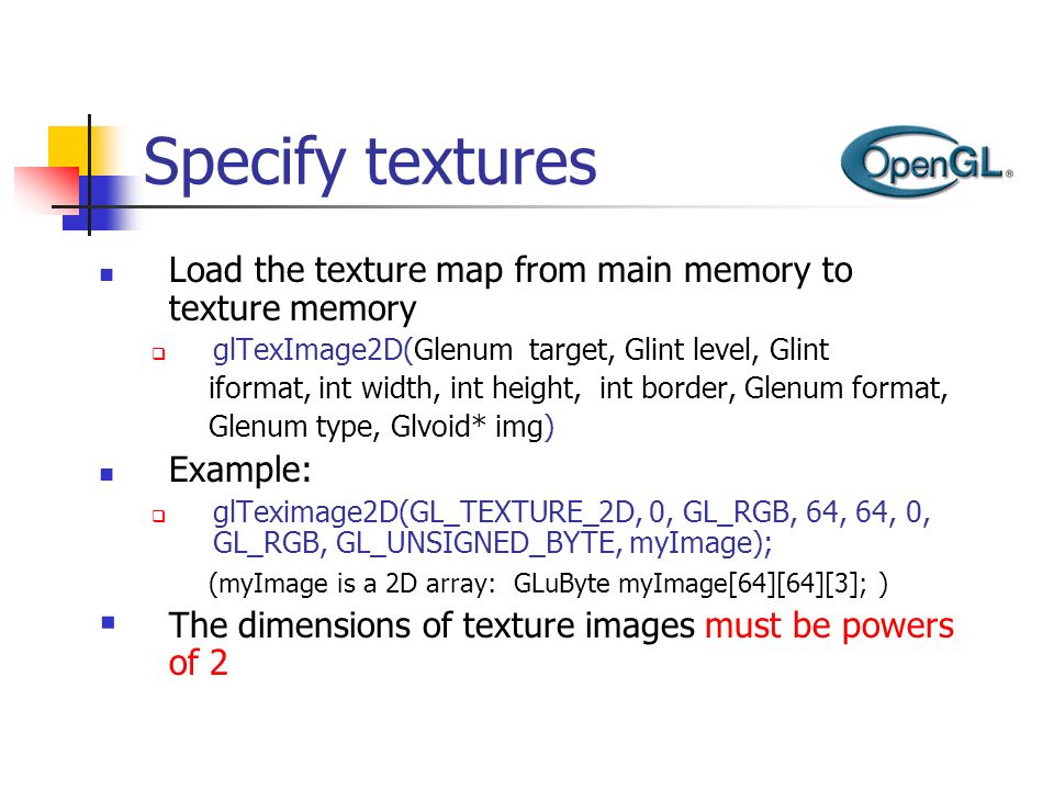 Specify textures Load the texture map from main memory to texture memory. glTexImage2D(Glenum target, Glint level, Glint.