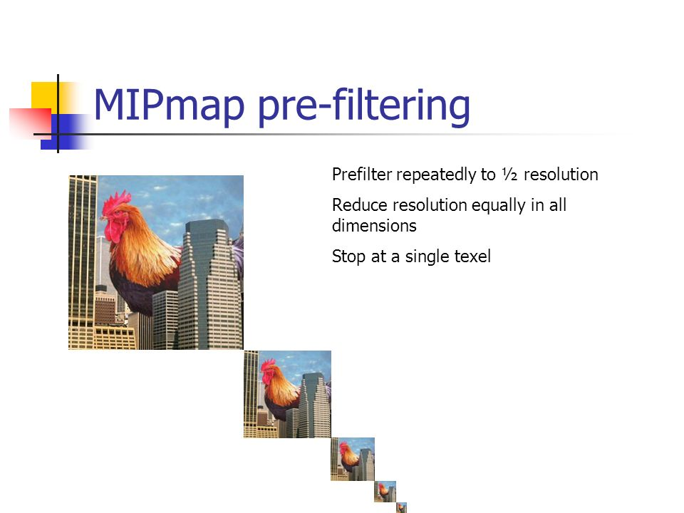 MIPmap pre-filtering Prefilter repeatedly to ½ resolution