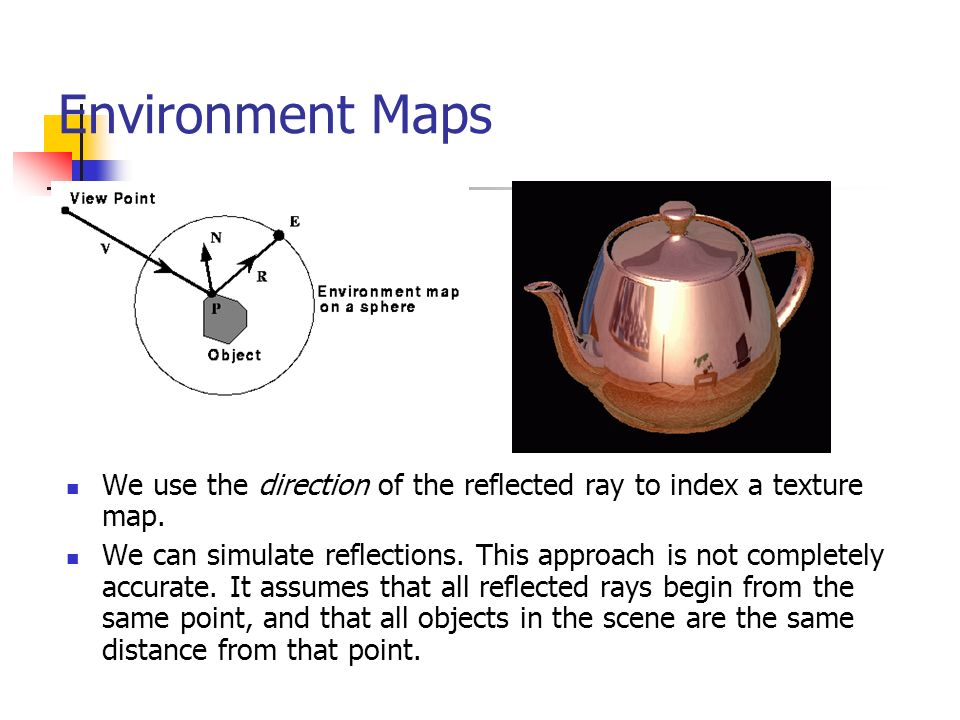 Environment Maps We use the direction of the reflected ray to index a texture map.