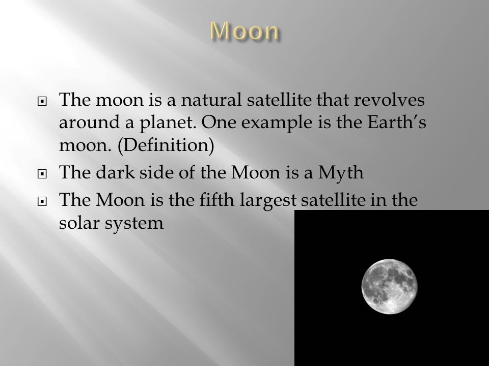 Moon The moon is a natural satellite that revolves around a planet. One example is the Earth's moon. (Definition)