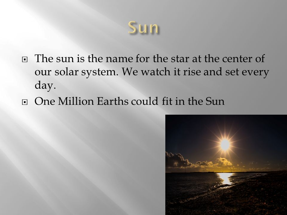 Sun The sun is the name for the star at the center of our solar system. We watch it rise and set every day.
