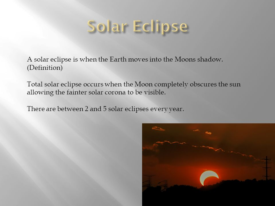 Solar Eclipse A solar eclipse is when the Earth moves into the Moons shadow. (Definition)