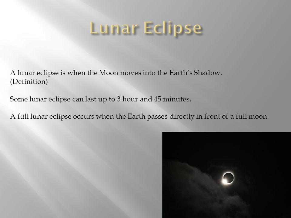 Lunar Eclipse A lunar eclipse is when the Moon moves into the Earth's Shadow. (Definition) Some lunar eclipse can last up to 3 hour and 45 minutes.