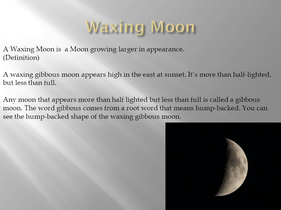 Waxing Moon A Waxing Moon is a Moon growing larger in appearance.