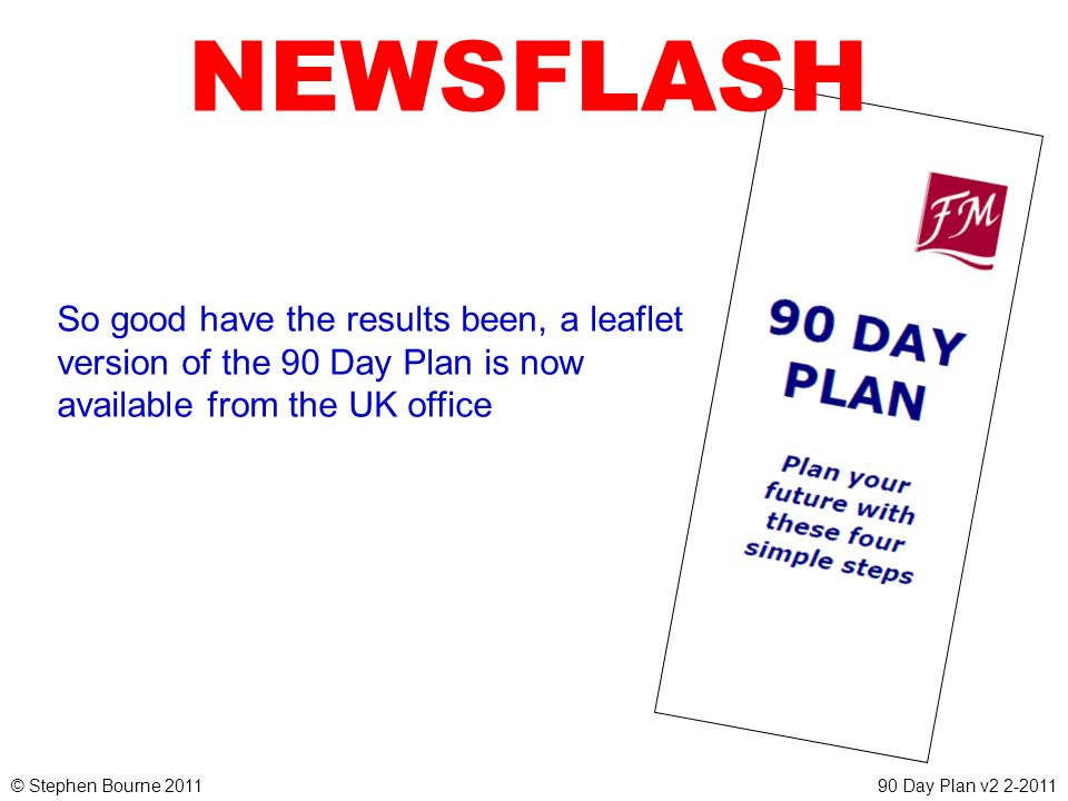 NEWSFLASH So good have the results been, a leaflet version of the 90 Day Plan is now available from the UK office.