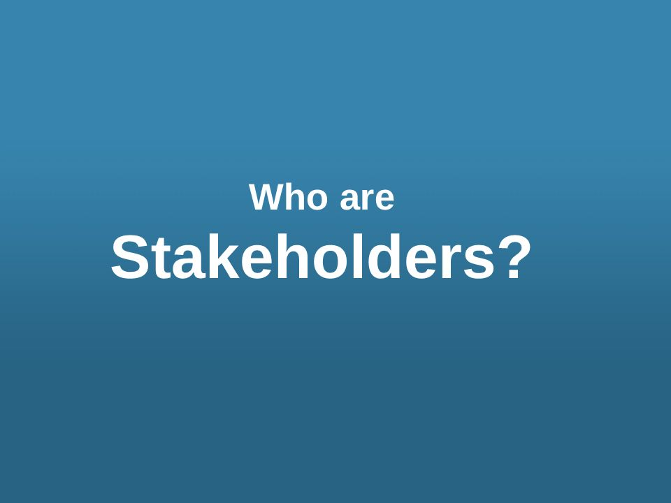 Who are Stakeholders