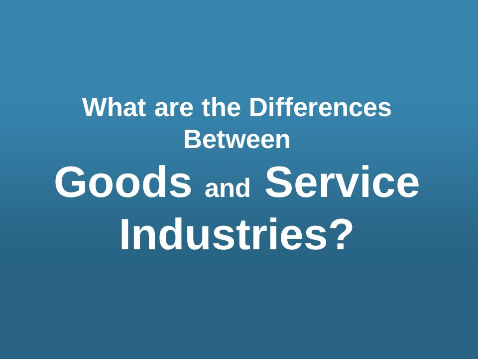 What are the Differences Between Goods and Service Industries