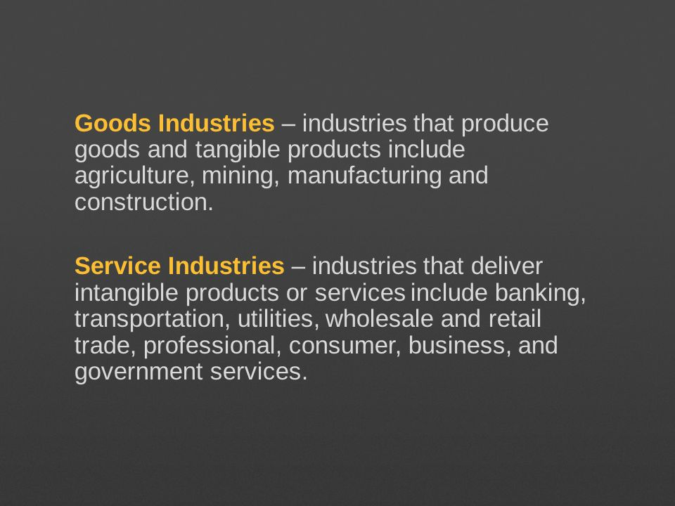 Goods Industries – industries that produce goods and tangible products include agriculture, mining, manufacturing and construction.