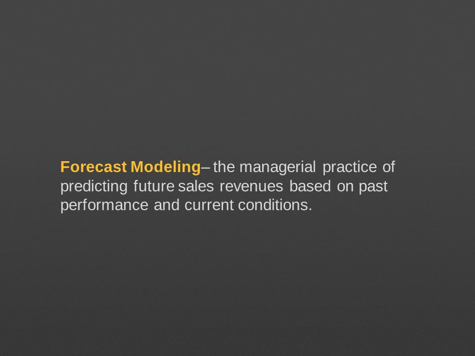 Forecast Modeling– the managerial practice of predicting future sales revenues based on past performance and current conditions.