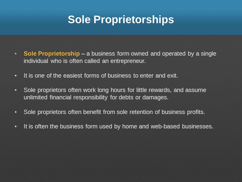 Sole Proprietorships Sole Proprietorship – a business form owned and operated by a single individual who is often called an entrepreneur.