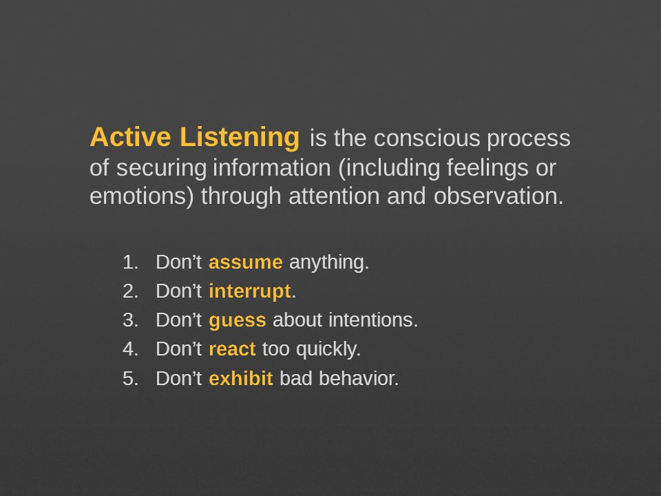 Active Listening is the conscious process of securing information (including feelings or emotions) through attention and observation.