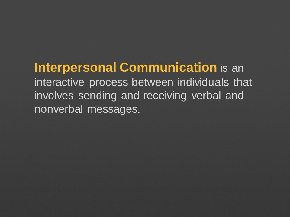 Interpersonal Communication is an interactive process between individuals that involves sending and receiving verbal and nonverbal messages.