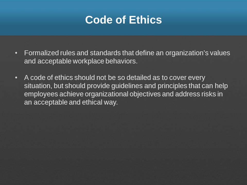 Code of Ethics Formalized rules and standards that define an organization's values and acceptable workplace behaviors.