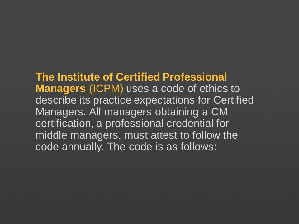 The Institute of Certified Professional Managers (ICPM) uses a code of ethics to describe its practice expectations for Certified Managers.