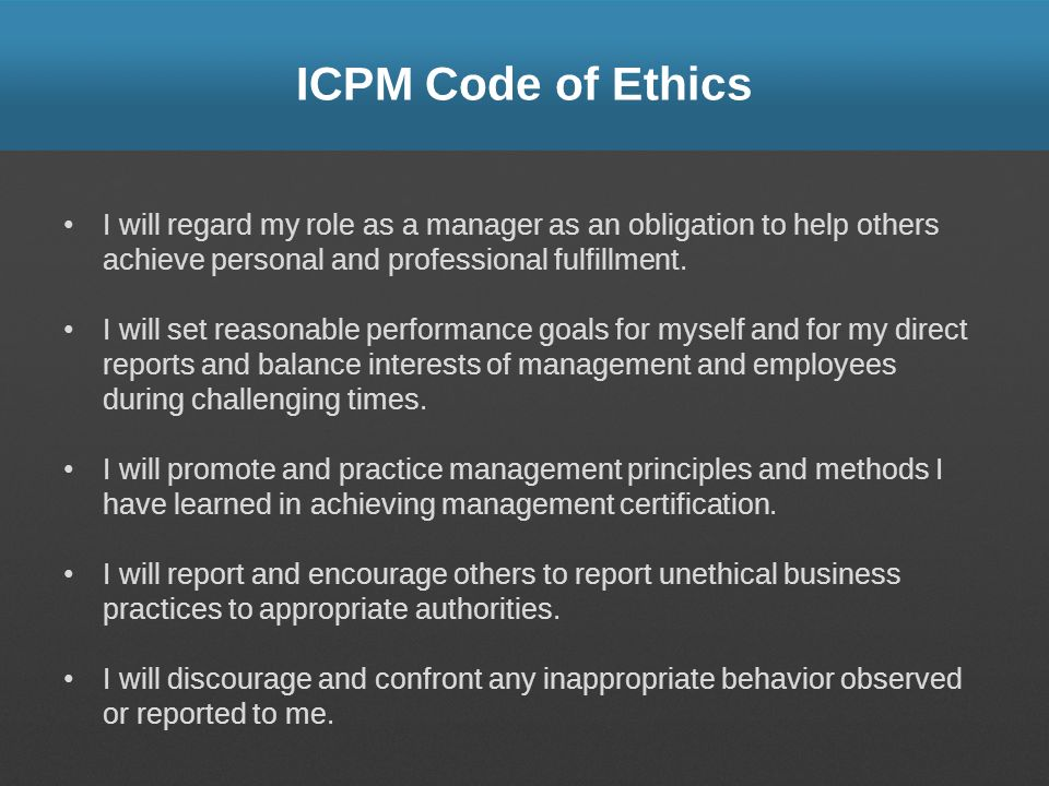 ICPM Code of Ethics I will regard my role as a manager as an obligation to help others achieve personal and professional fulfillment.