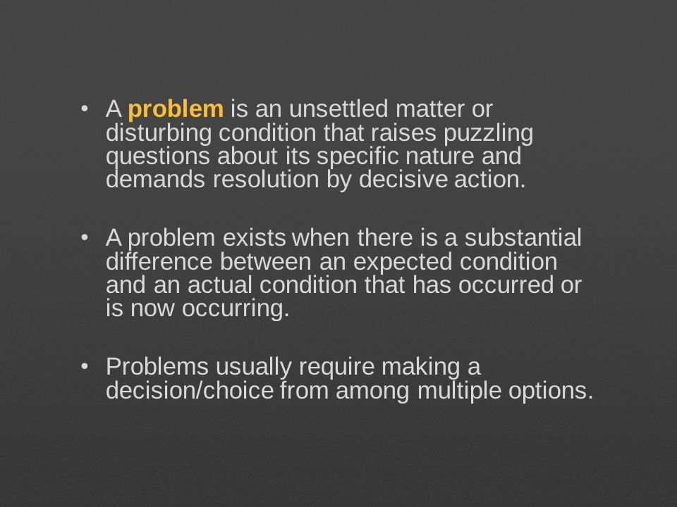 A problem is an unsettled matter or disturbing condition that raises puzzling questions about its specific nature and demands resolution by decisive action.