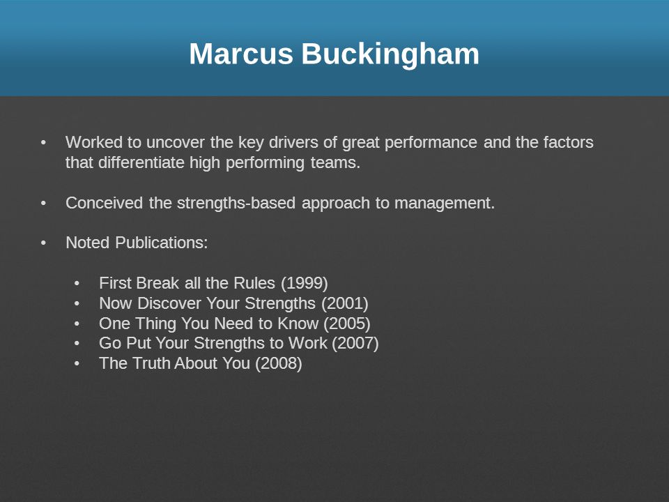 Marcus Buckingham Worked to uncover the key drivers of great performance and the factors that differentiate high performing teams.