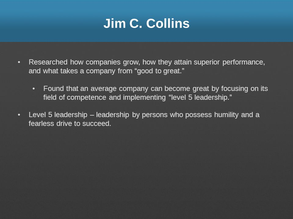 Jim C. Collins Researched how companies grow, how they attain superior performance, and what takes a company from good to great.