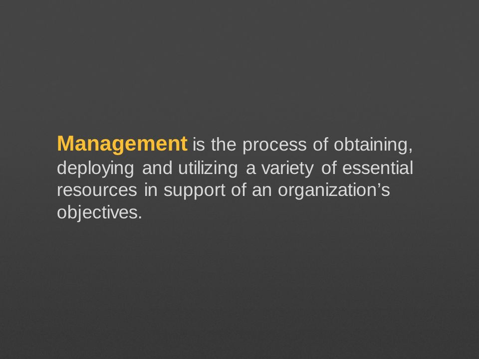 Management is the process of obtaining, deploying and utilizing a variety of essential resources in support of an organization's objectives.