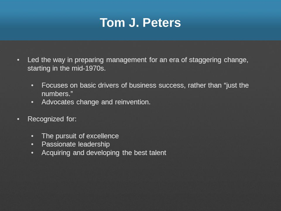 Tom J. Peters Led the way in preparing management for an era of staggering change, starting in the mid-1970s.