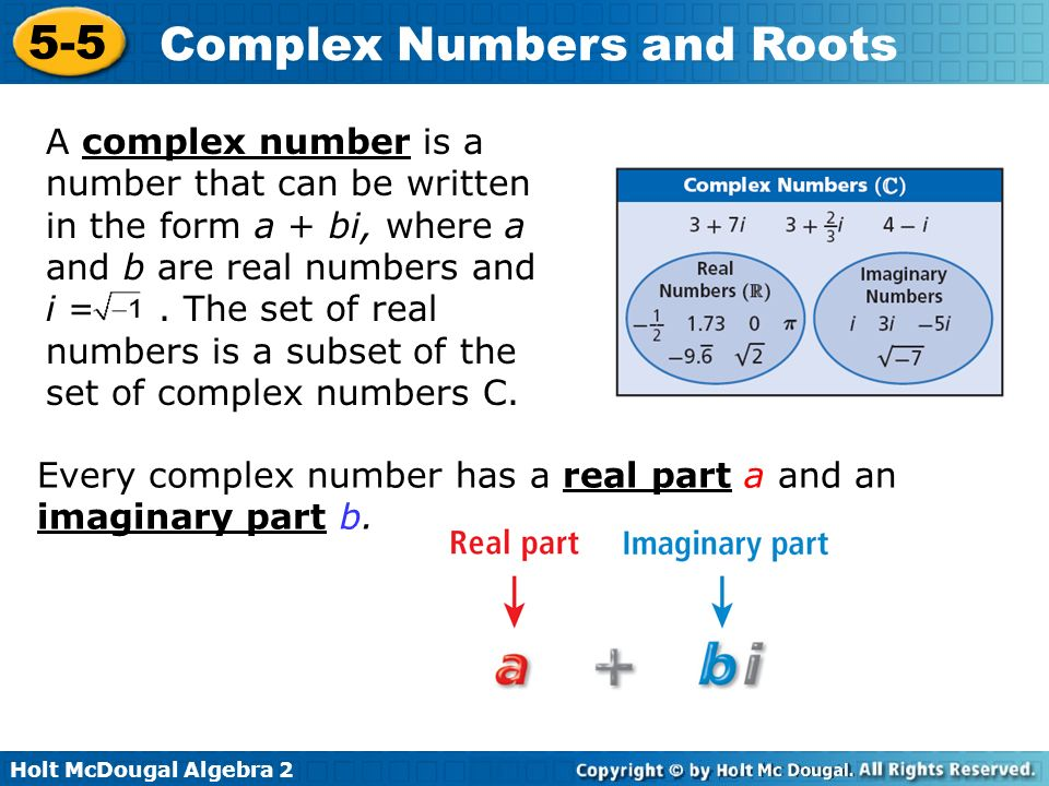 A complex number is a number that can be written in the form a + bi, where a and b are real numbers and i = . The set of real numbers is a subset of the set of complex numbers C.