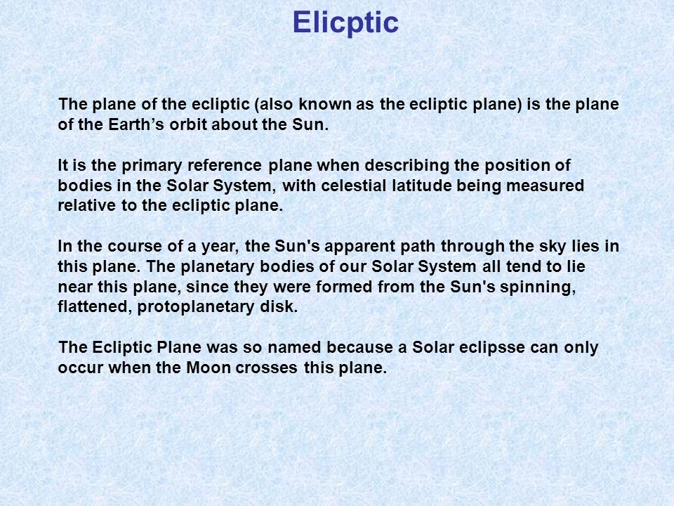 Elicptic The plane of the ecliptic (also known as the ecliptic plane) is the plane of the Earth's orbit about the Sun.