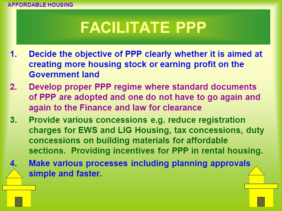 FACILITATE PPP Decide the objective of PPP clearly whether it is aimed at creating more housing stock or earning profit on the Government land.