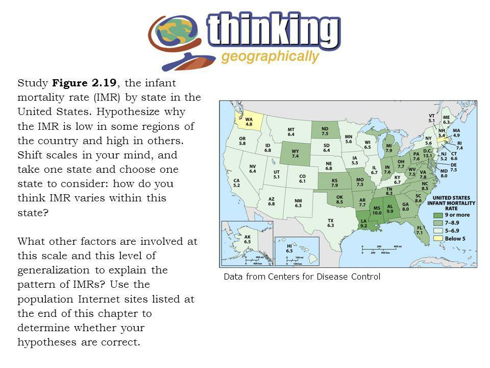 Study Figure 2.19, the infant mortality rate (IMR) by state in the United States. Hypothesize why the IMR is low in some regions of the country and high in others. Shift scales in your mind, and take one state and choose one state to consider: how do you think IMR varies within this state What other factors are involved at this scale and this level of generalization to explain the pattern of IMRs Use the population Internet sites listed at the end of this chapter to determine whether your hypotheses are correct.
