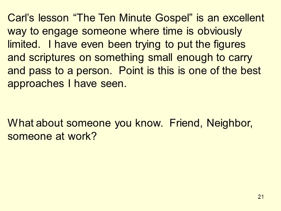 Carl's lesson The Ten Minute Gospel is an excellent way to engage someone where time is obviously limited. I have even been trying to put the figures and scriptures on something small enough to carry and pass to a person. Point is this is one of the best approaches I have seen.