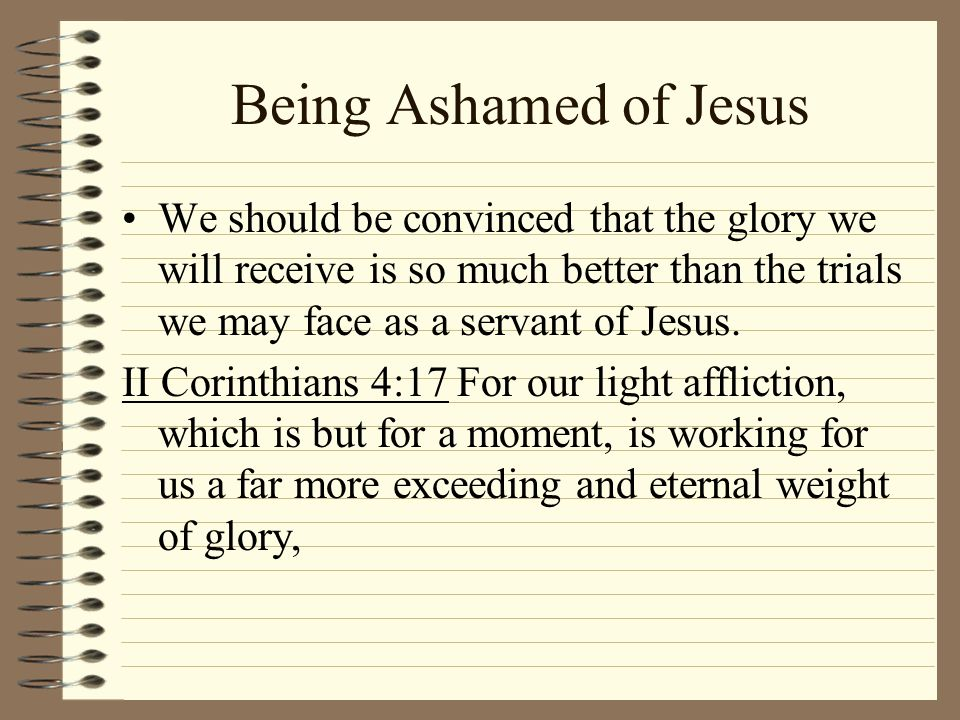 Being Ashamed of Jesus We should be convinced that the glory we will receive is so much better than the trials we may face as a servant of Jesus.