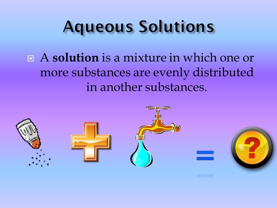 Aqueous Solutions A solution is a mixture in which one or more substances are evenly distributed in another substances.
