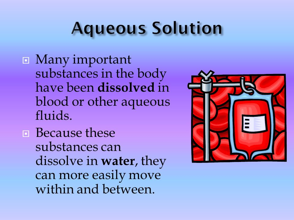 Aqueous Solution Many important substances in the body have been dissolved in blood or other aqueous fluids.